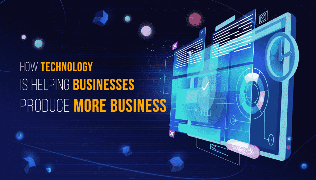 How Technology Is Helping Businesses Produce More Business 4